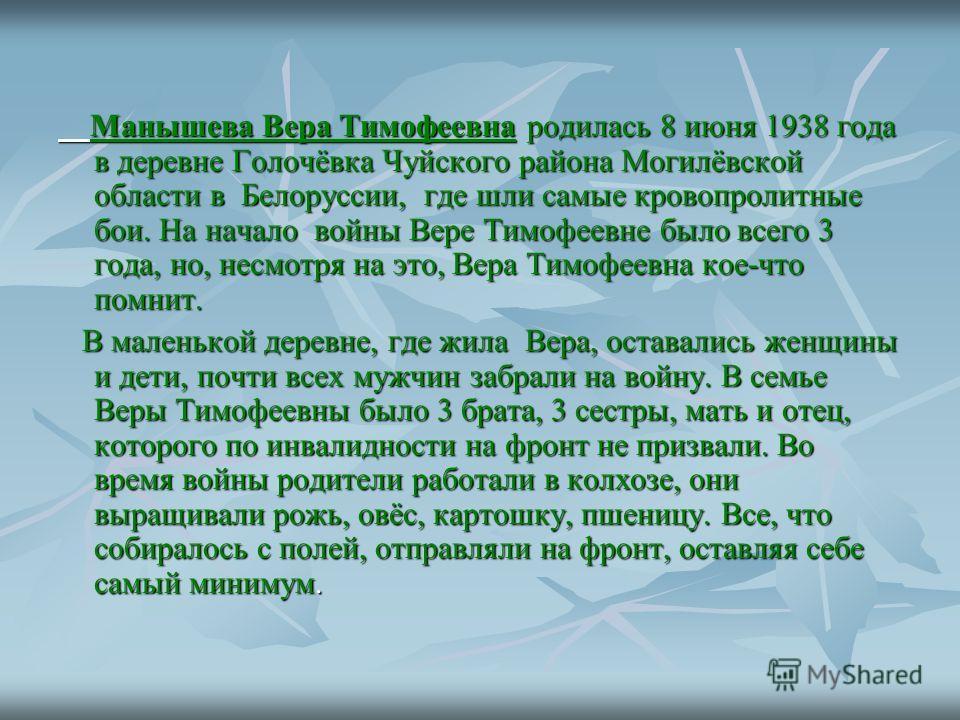 Манышева Вера Тимофеевна родилась 8 июня 1938 года в деревне Голочёвка Чуйского района Могилёвской области в Белоруссии, где шли самые кровопролитные бои. На начало войны Вере Тимофеевне было всего 3 года, но, несмотря на это, Вера Тимофеевна кое-что