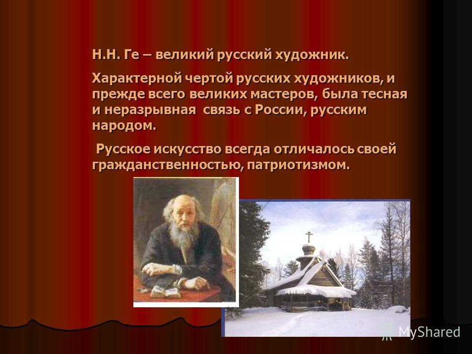 Н.Н. Ге – великий русский художник. Характерной чертой русских художников, и прежде всего великих мастеров, была тесная и неразрывная связь с России, русским народом. Русское искусство всегда отличалось своей гражданственностью, патриотизмом.