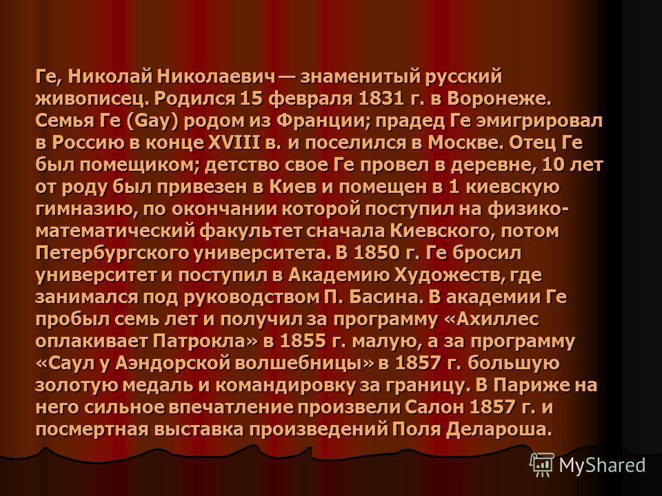 Ге, Николай Николаевич знаменитый русский живописец. Родился 15 февраля 1831 г. в Воронеже. Семья Ге (Gay) родом из Франции; прадед Ге эмигрировал в Россию в конце XVIII в. и поселился в Москве. Отец Ге был помещиком; детство свое Ге провел в деревне