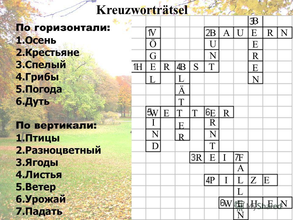 Kreuzworträtsel По горизонтали: 1.Осень 2.Крестьяне 3.Спелый 4.Грибы 5.Погода 6.Дуть По вертикали: 1.Птицы 2.Разноцветный 3.Ягоды 4.Листья 5.Ветер 6.Урожай 7.Падать H E R B S T B A U E R N R E I F P I L Z E W E T T E R W E H E N VÖGLVÖGL BERENBEREN L