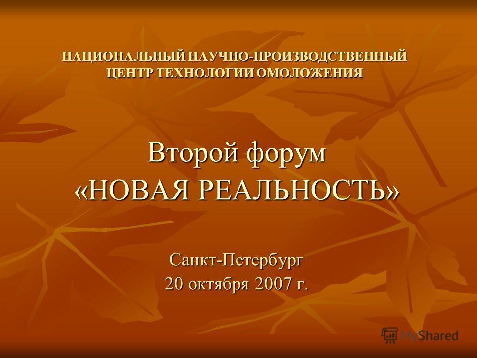 НАЦИОНАЛЬНЫЙ НАУЧНО-ПРОИЗВОДСТВЕННЫЙ ЦЕНТР ТЕХНОЛОГИИ ОМОЛОЖЕНИЯ Второй форум «НОВАЯ РЕАЛЬНОСТЬ» Санкт-Петербург 20 октября 2007 г.