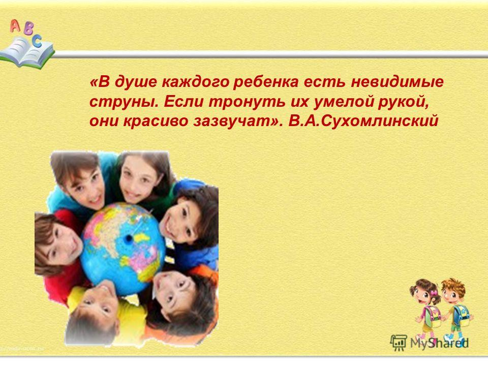 «В душе каждого ребенка есть невидимые струны. Если тронуть их умелой рукой, они красиво зазвучат». В.А.Сухомлинский