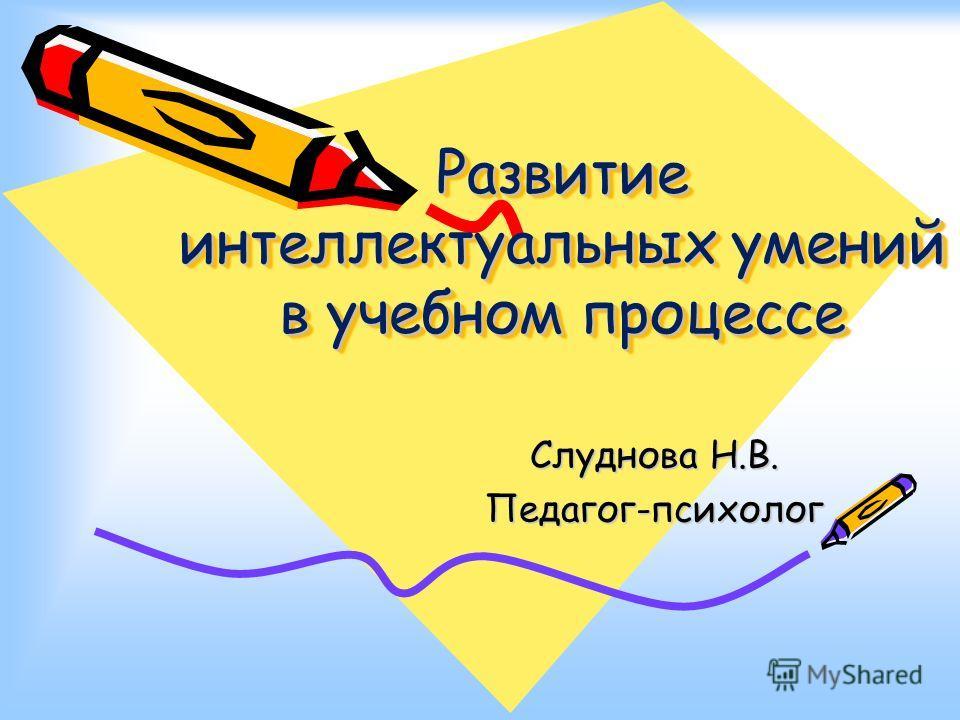 Развитие интеллектуальных умений в учебном процессе Слуднова Н.В. Педагог-психолог
