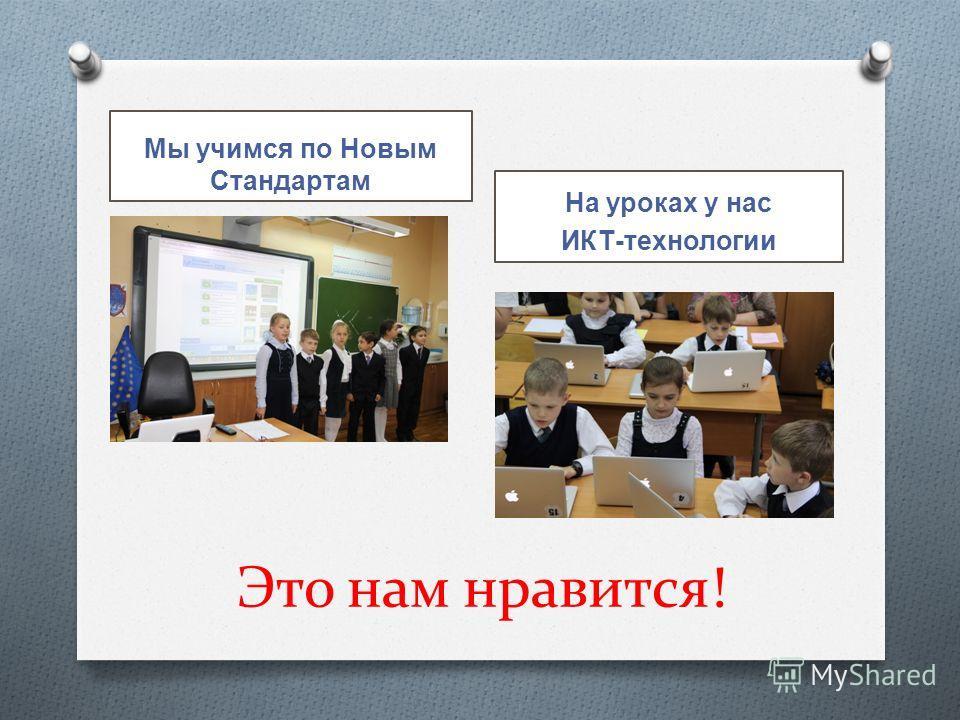 Это нам нравится! Мы учимся по Новым Стандартам На уроках у нас ИКТ-технологии