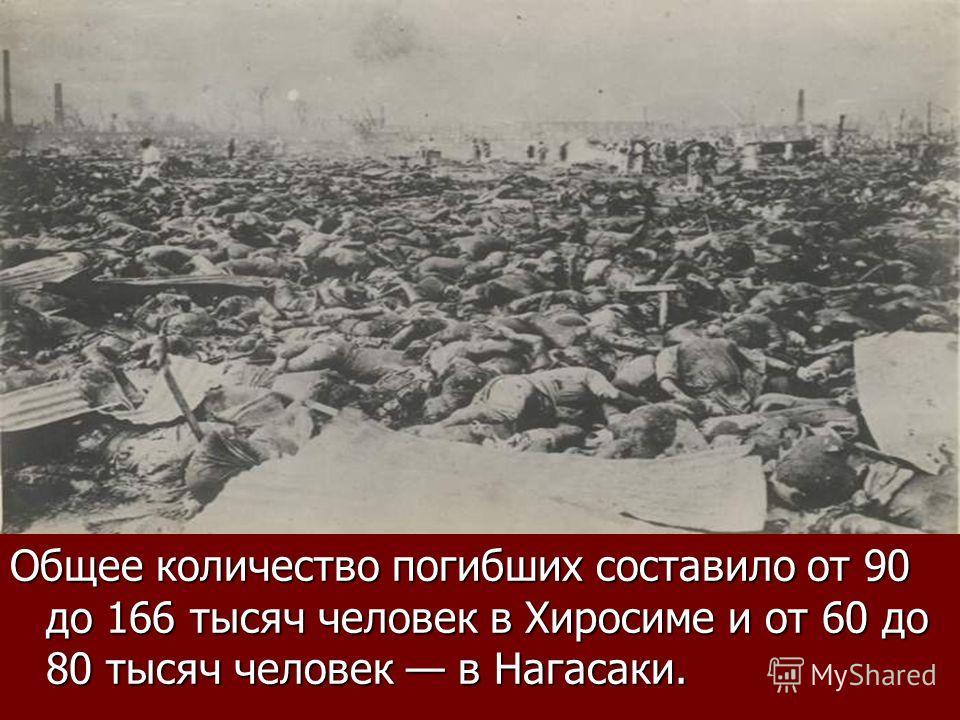 Общее количество погибших составило от 90 до 166 тысяч человек в Хиросиме и от 60 до 80 тысяч человек в Нагасаки.