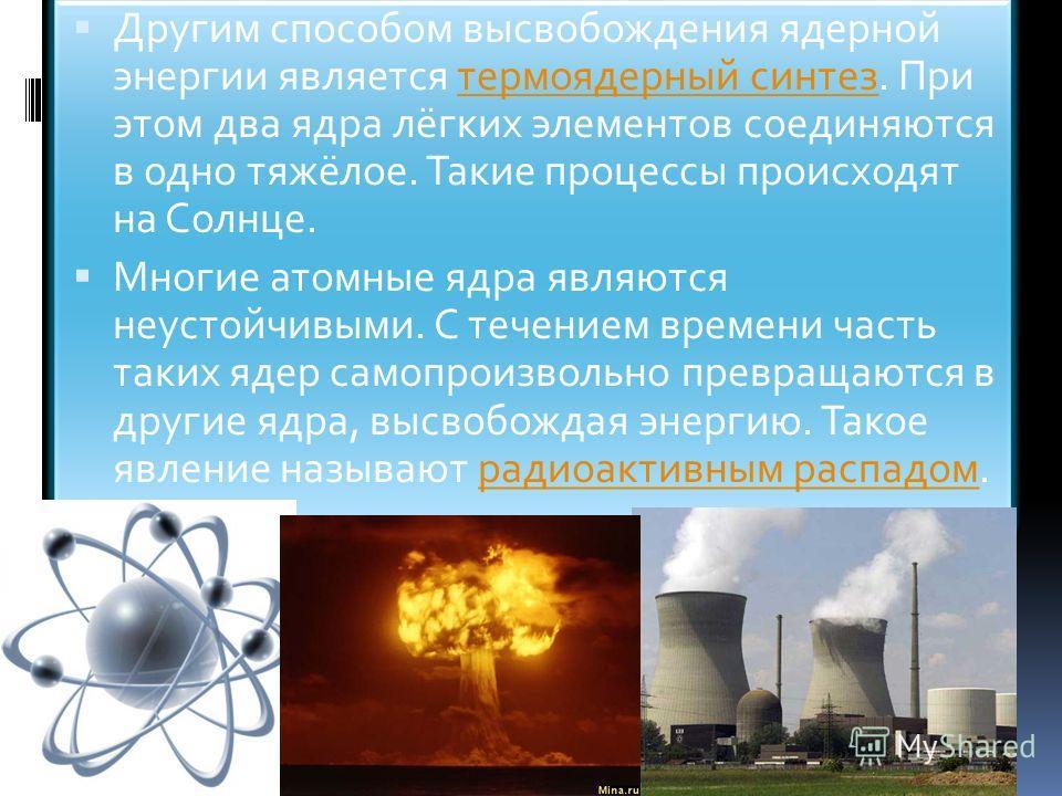 Другим способом высвобождения ядерной энергии является термоядерный синтез. При этом два ядра лёгких элементов соединяются в одно тяжёлое. Такие процессы происходят на Солнце.термоядерный синтез Многие атомные ядра являются неустойчивыми. С течением