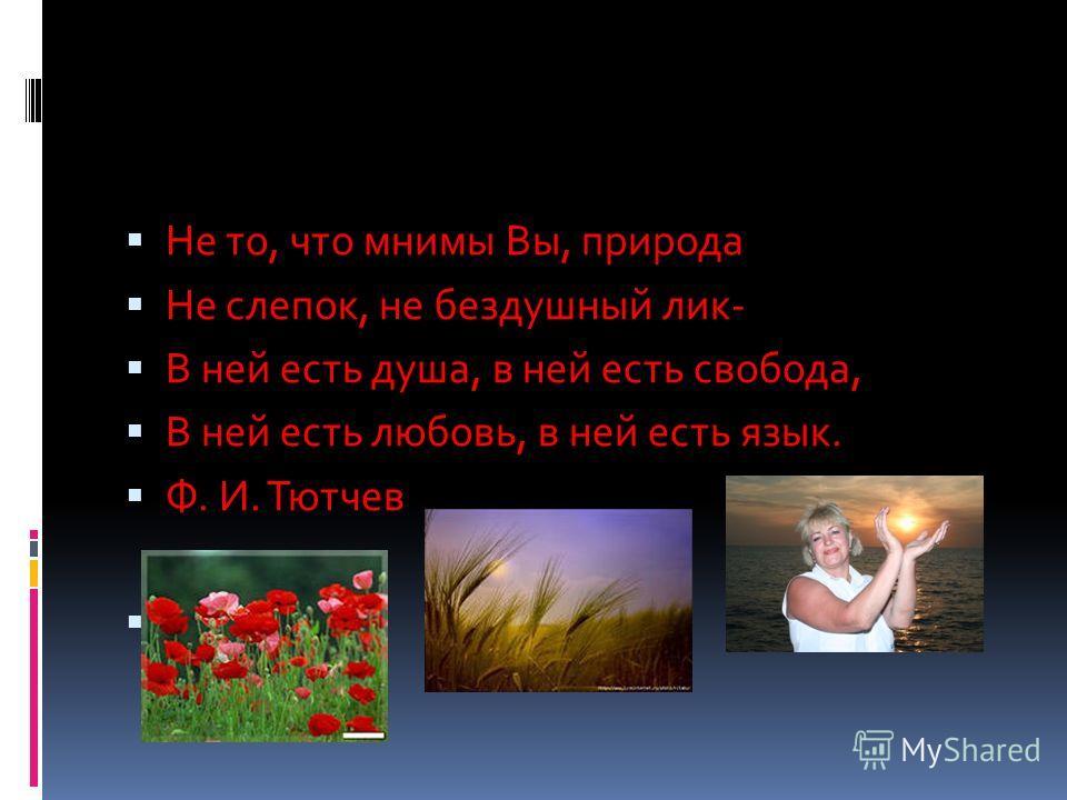 Не то, что мнимы Вы, природа Не слепок, не бездушный лик- В ней есть душа, в ней есть свобода, В ней есть любовь, в ней есть язык. Ф. И. Тютчев