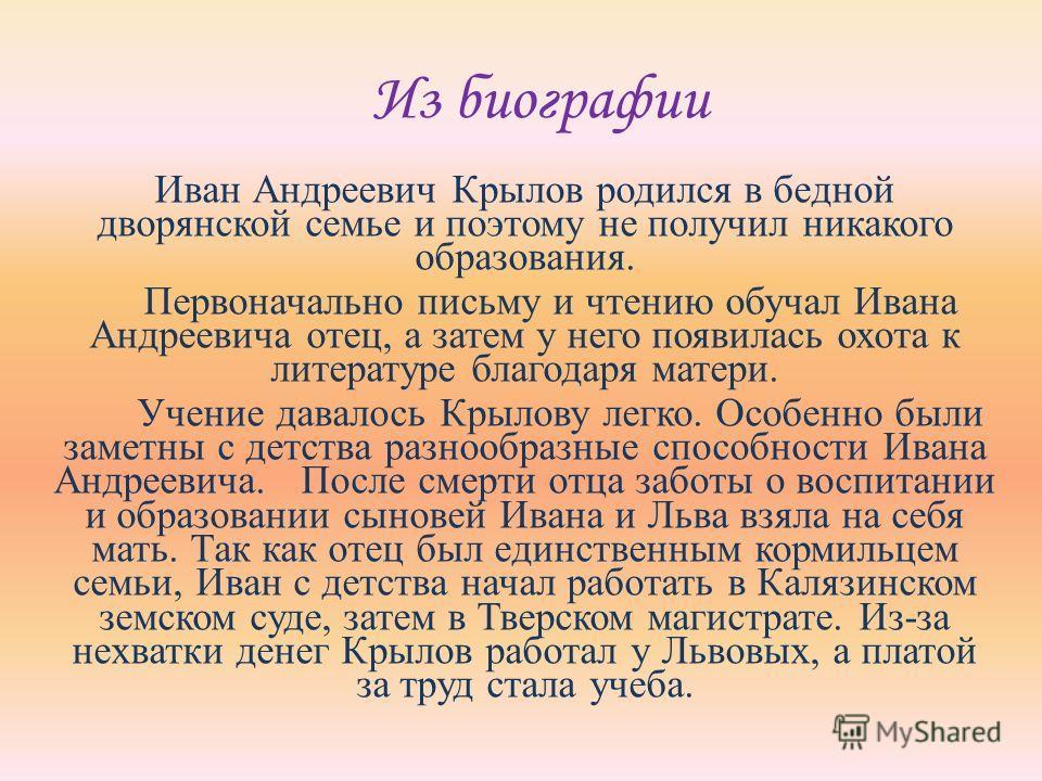 Из биографии Иван Андреевич Крылов родился в бедной дворянской семье и поэтому не получил никакого образования. Первоначально письму и чтению обучал Ивана Андреевича отец, а затем у него появилась охота к литературе благодаря матери. Учение давалось