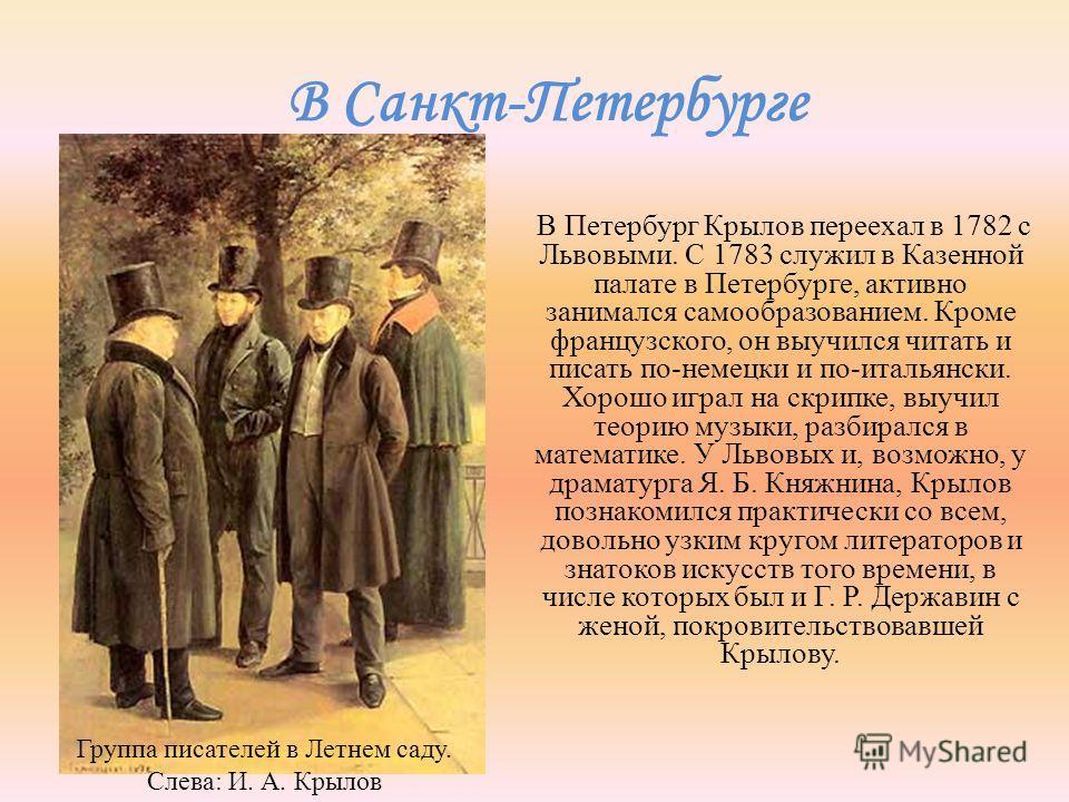 В Санкт-Петербурге В Петербург Крылов переехал в 1782 с Львовыми. С 1783 служил в Казенной палате в Петербурге, активно занимался самообразованием. Кроме французского, он выучился читать и писать по-немецки и по-итальянски. Хорошо играл на скрипке, в