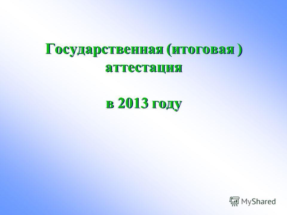 Государственная (итоговая ) аттестация в 2013 году