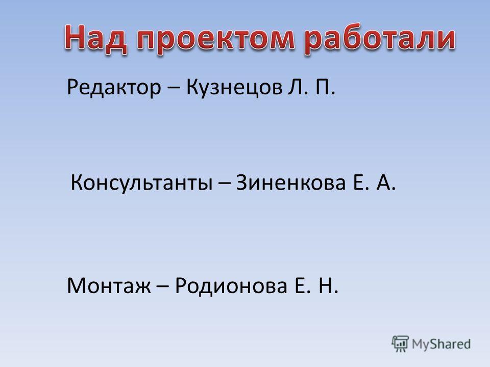 Редактор – Кузнецов Л. П. Консультанты – Зиненкова Е. А. Монтаж – Родионова Е. Н.