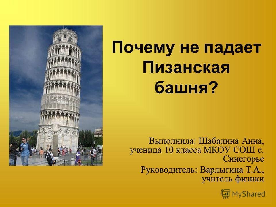 Почему не падает Пизанская башня? Выполнила: Шабалина Анна, ученица 10 класса МКОУ СОШ с. Синегорье Руководитель: Варлыгина Т.А., учитель физики