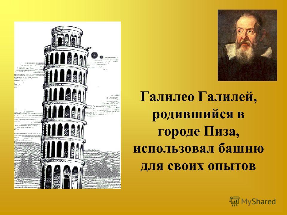 Галилео Галилей, родившийся в городе Пиза, использовал башню для своих опытов