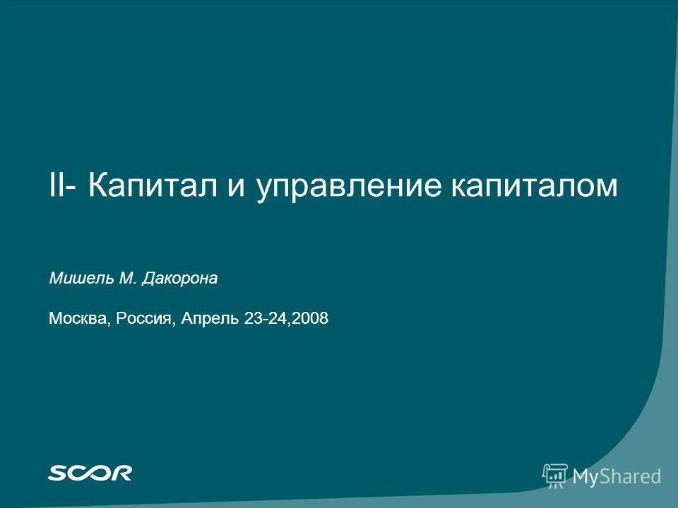 II- Капитал и управление капиталом Мишель М. Дакорона Москва, Россия, Апрель 23-24,2008