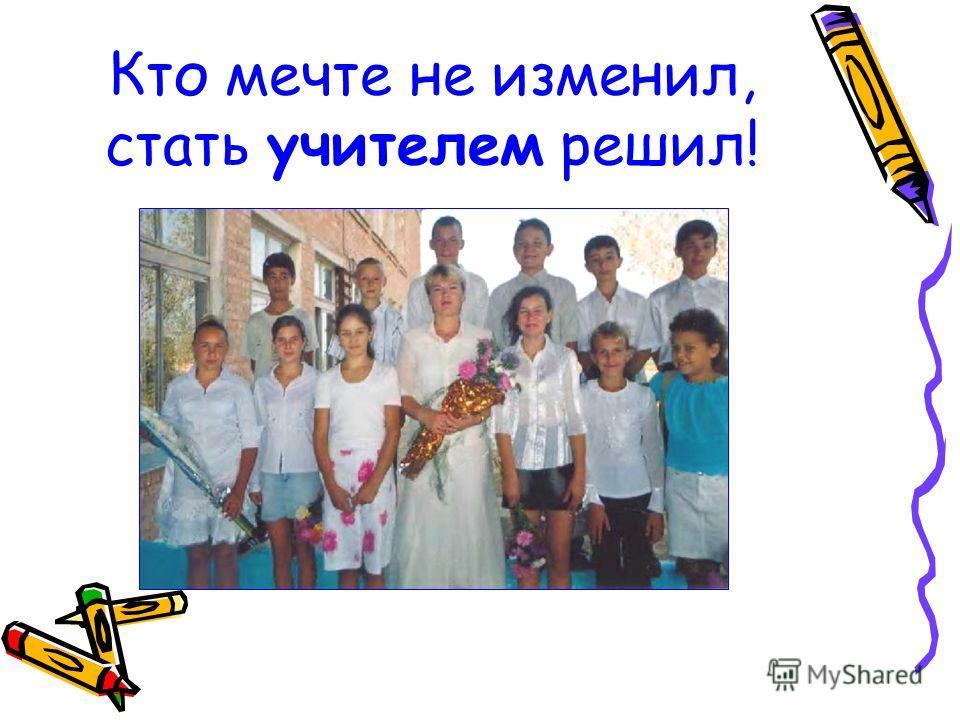 Кто мечте не изменил, стать учителем решил!