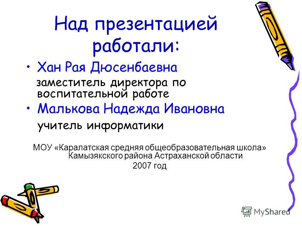 Над презентацией работали: Хан Рая Дюсенбаевна заместитель директора по воспитательной работе Малькова Надежда Ивановна учитель информатики МОУ «Каралатская средняя общеобразовательная школа» Камызякского района Астраханской области 2007 год