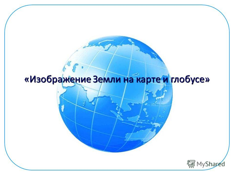 «Изображение Земли на карте и глобусе»