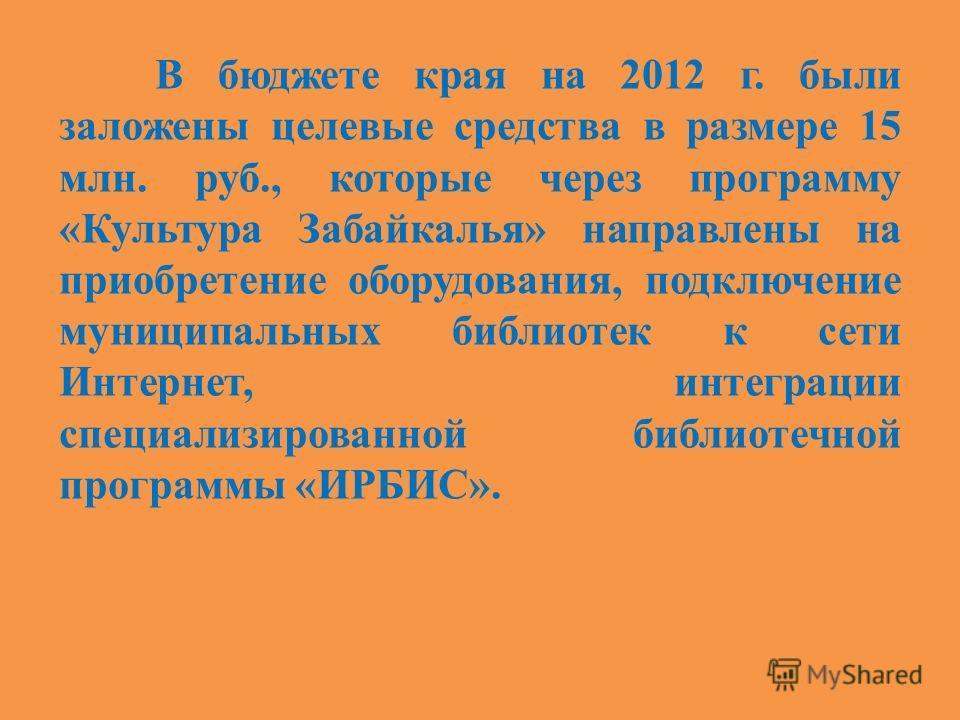 В бюджете края на 2012 г. были заложены целевые средства в размере 15 млн. руб., которые через программу «Культура Забайкалья» направлены на приобретение оборудования, подключение муниципальных библиотек к сети Интернет, интеграции специализированной