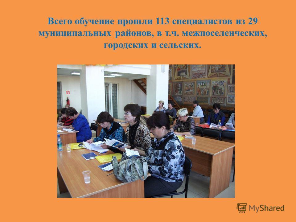 Всего обучение прошли 113 специалистов из 29 муниципальных районов, в т.ч. межпоселенческих, городских и сельских.
