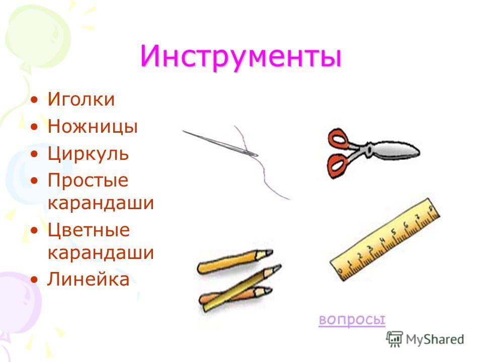 Инструменты Иголки Ножницы Циркуль Простые карандаши Цветные карандаши Линейка вопросы