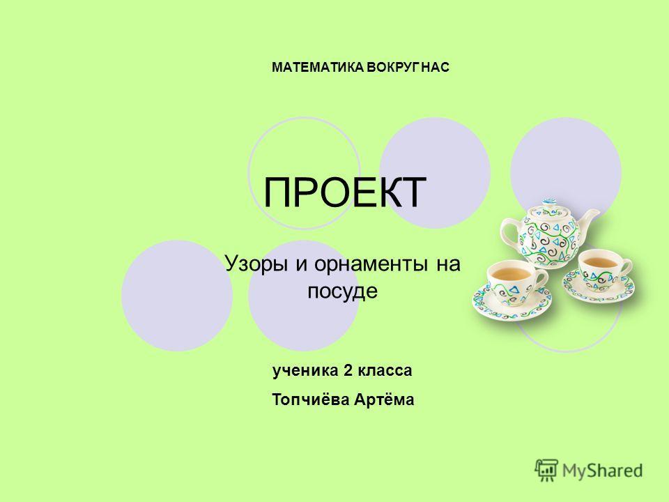 ПРОЕКТ Узоры и орнаменты на посуде МАТЕМАТИКА ВОКРУГ НАС ученика 2 класса Топчиёва Артёма