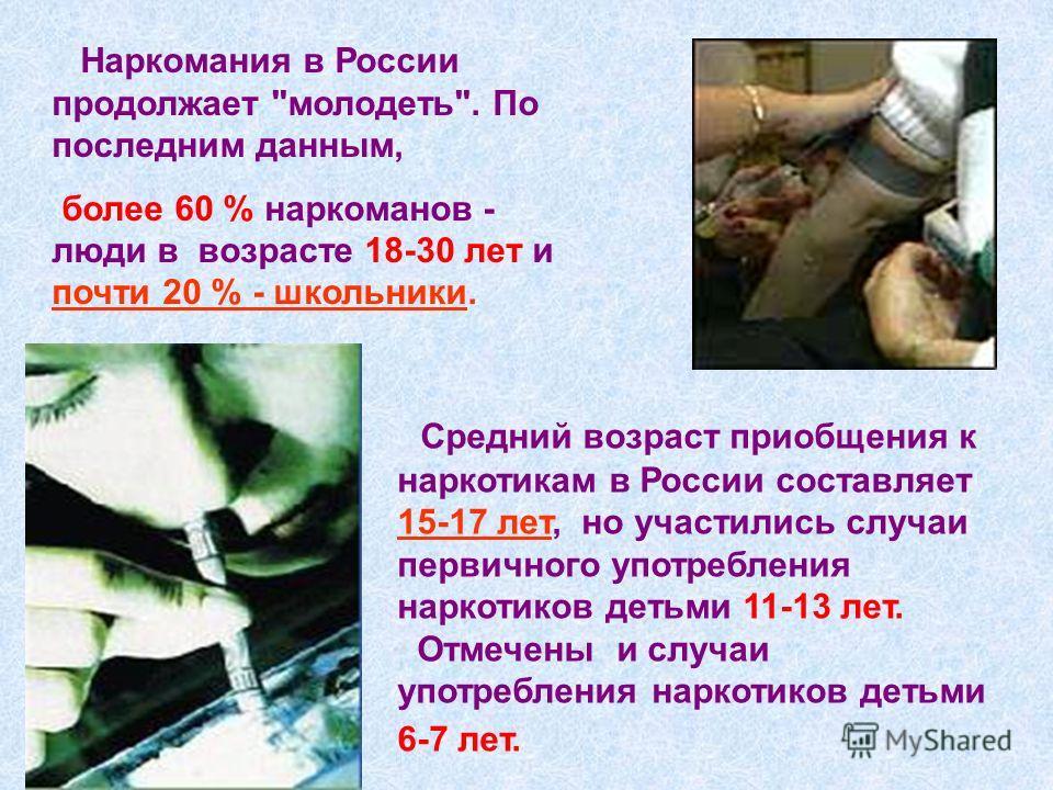 Средний возраст приобщения к наркотикам в России составляет 15-17 лет, но участились случаи первичного употребления наркотиков детьми 11-13 лет. Отмечены и случаи употребления наркотиков детьми 6-7 лет. Наркомания в России продолжает