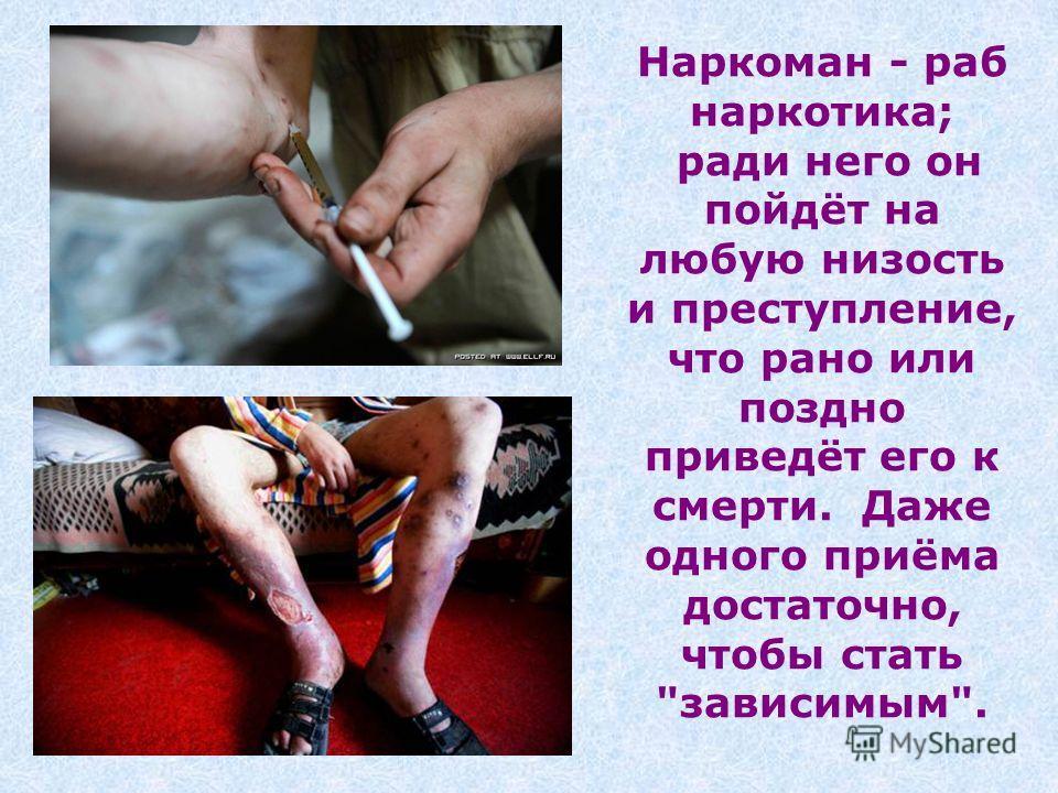 Наркоман - раб наркотика; ради него он пойдёт на любую низость и преступление, что рано или поздно приведёт его к смерти. Даже одного приёма достаточно, чтобы стать зависимым.