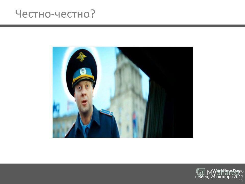 Workflow Days, г. Киев, 24 октября 2012 Честно-честно? 10