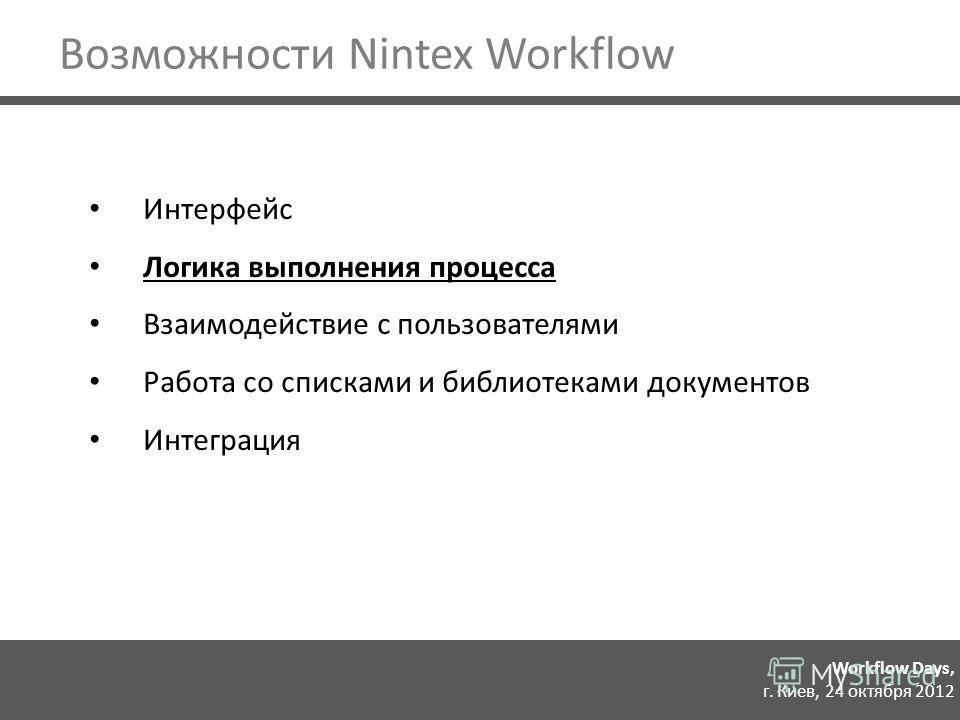 Workflow Days, г. Киев, 24 октября 2012 Интерфейс Логика выполнения процесса Взаимодействие с пользователями Работа со списками и библиотеками документов Интеграция Возможности Nintex Workflow