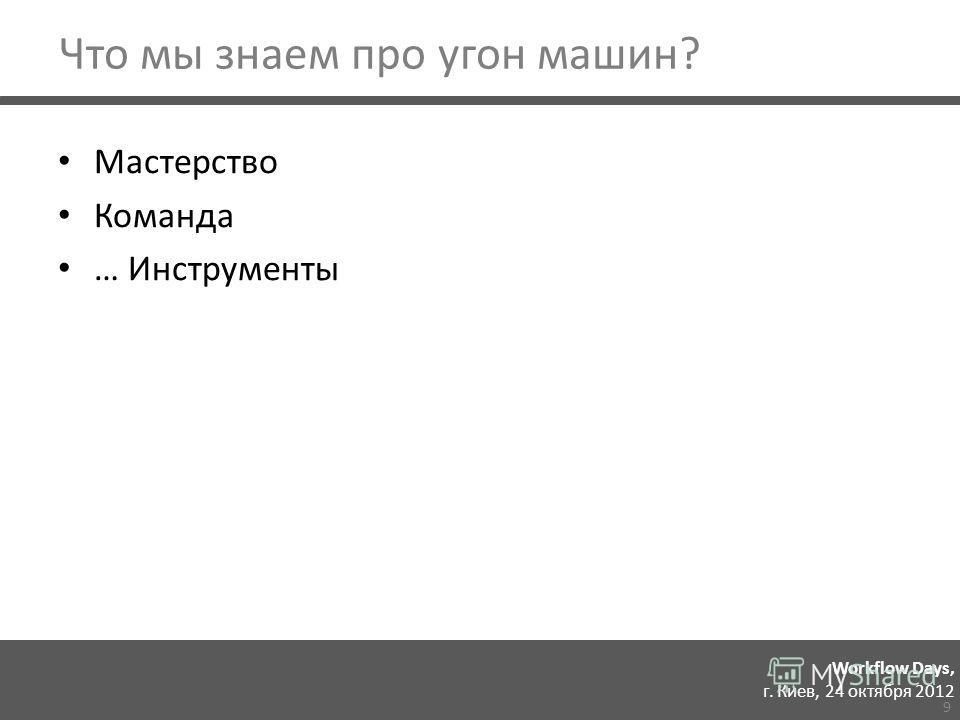 Workflow Days, г. Киев, 24 октября 2012 Что мы знаем про угон машин? Мастерство Команда … Инструменты 9