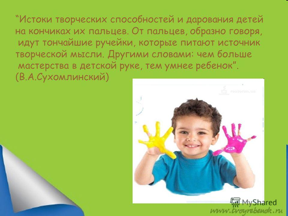 Истоки творческих способностей и дарования детей на кончиках их пальцев. От пальцев, образно говоря, идут тончайшие ручейки, которые питают источник творческой мысли. Другими словами: чем больше мастерства в детской руке, тем умнее ребенок. (В.А.Сухо