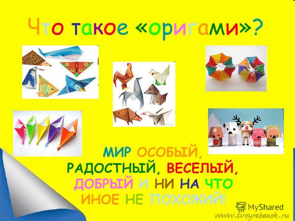 Что такое «оригами»? МИР ОСОБЫЙ, РАДОСТНЫЙ, ВЕСЕЛЫЙ, ДОБРЫЙ И НИ НА ЧТО ИНОЕ НЕ ПОХОЖИЙ!