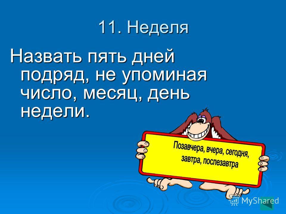 11. Неделя Назвать пять дней подряд, не упоминая число, месяц, день недели.