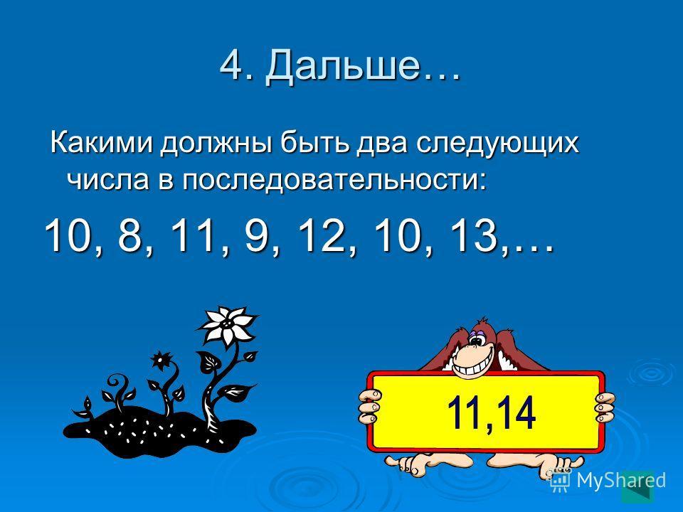4. Дальше… Какими должны быть два следующих числа в последовательности: Какими должны быть два следующих числа в последовательности: 10, 8, 11, 9, 12, 10, 13,…