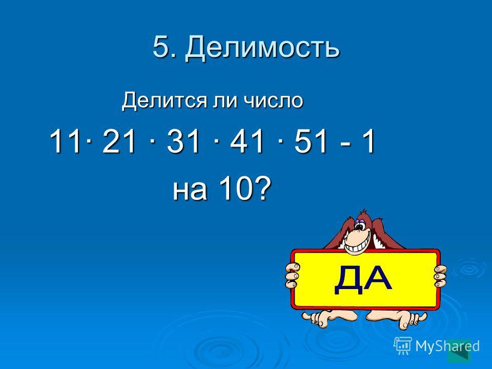 5. Делимость Делится ли число 11· 21 · 31 · 41 · 51 - 1 на 10? на 10?