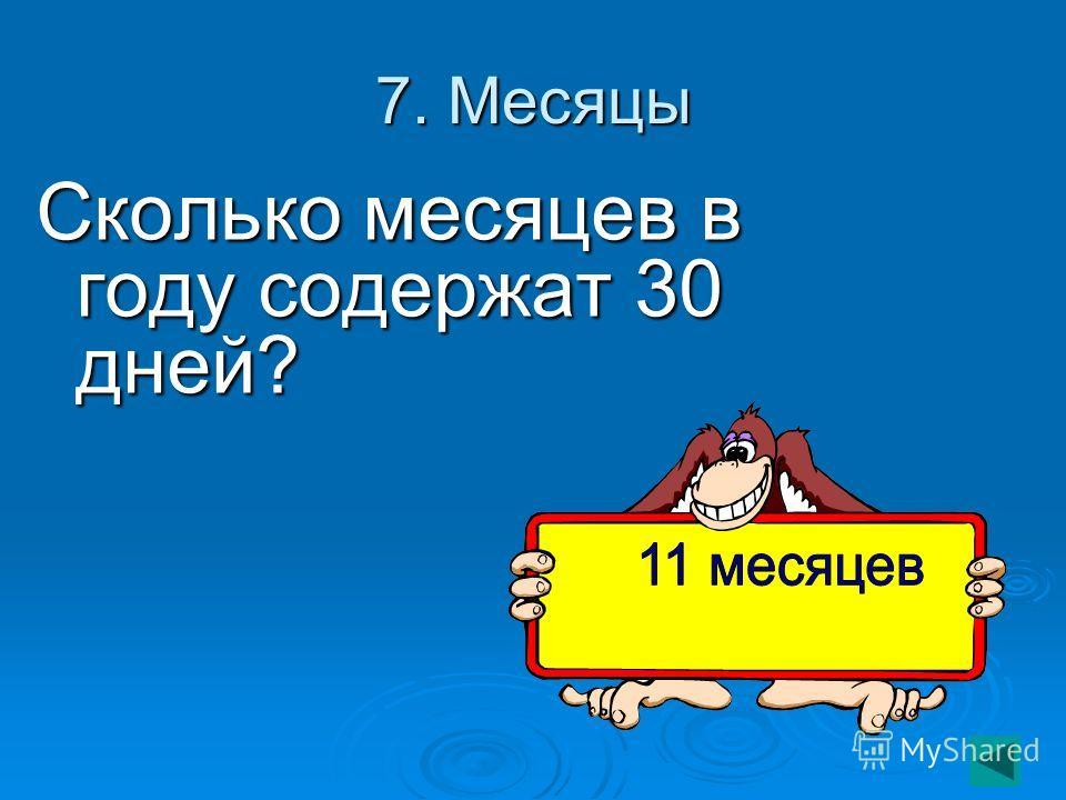 7. Месяцы Сколько месяцев в году содержат 30 дней?