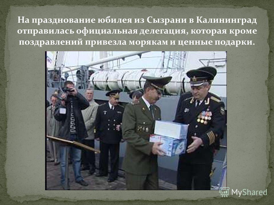 На празднование юбилея из Сызрани в Калининград отправилась официальная делегация, которая кроме поздравлений привезла морякам и ценные подарки.