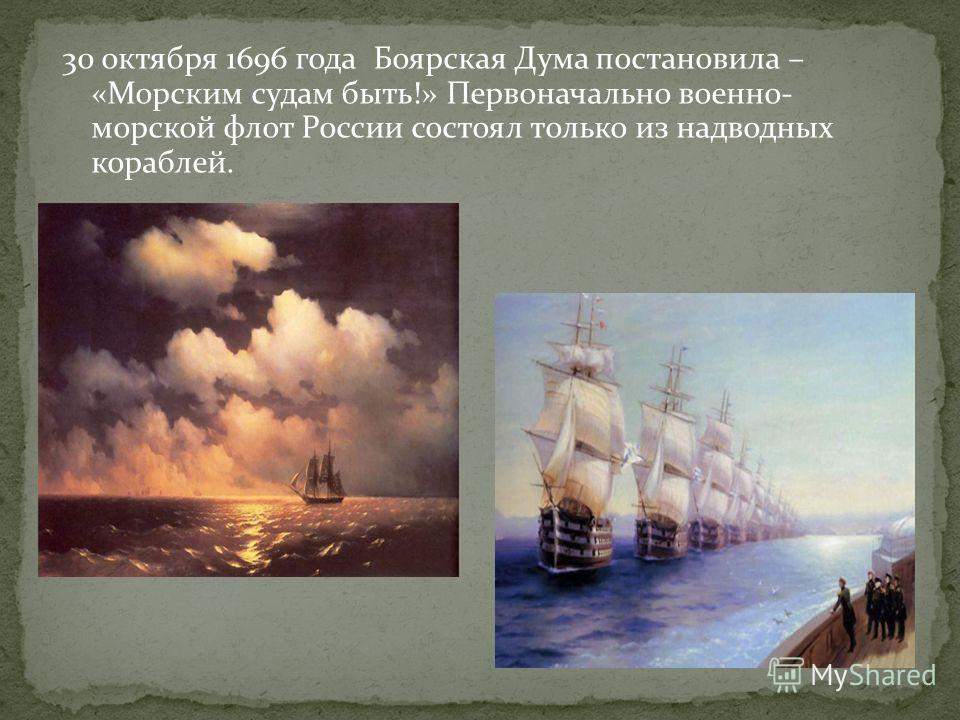 30 октября 1696 года Боярская Дума постановила – «Морским судам быть!» Первоначально военно- морской флот России состоял только из надводных кораблей.