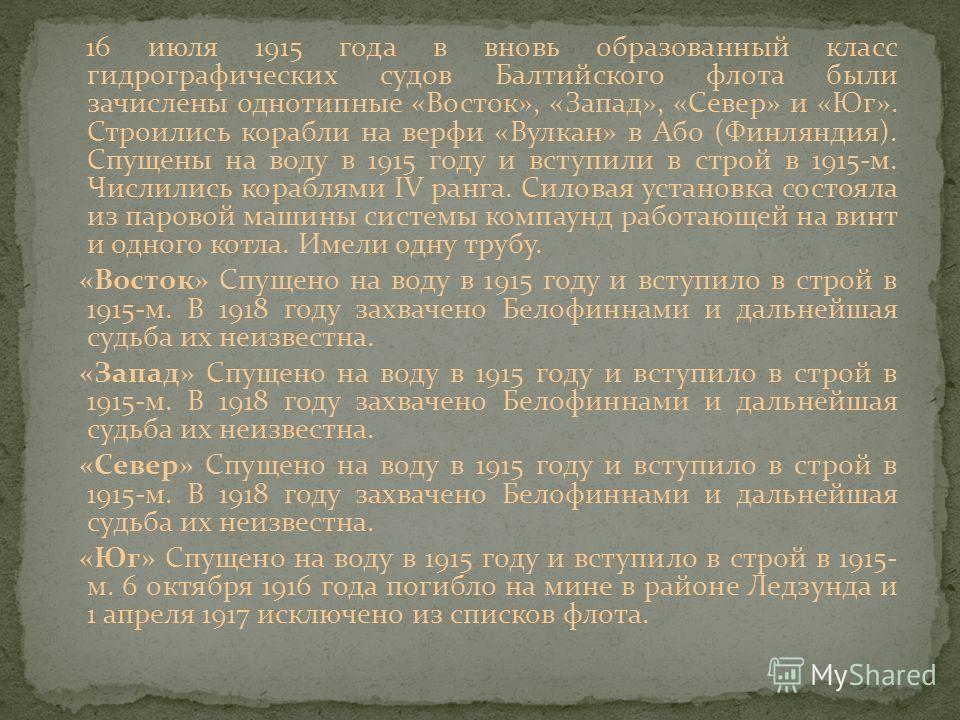 16 июля 1915 года в вновь образованный класс гидрографических судов Балтийского флота были зачислены однотипные «Восток», «Запад», «Север» и «Юг». Строились корабли на верфи «Вулкан» в Або (Финляндия). Спущены на воду в 1915 году и вступили в строй в