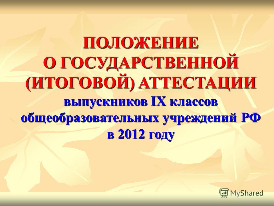 ПОЛОЖЕНИЕ О ГОСУДАРСТВЕННОЙ (ИТОГОВОЙ) АТТЕСТАЦИИ выпускников IX классов общеобразовательных учреждений РФ в 2012 году