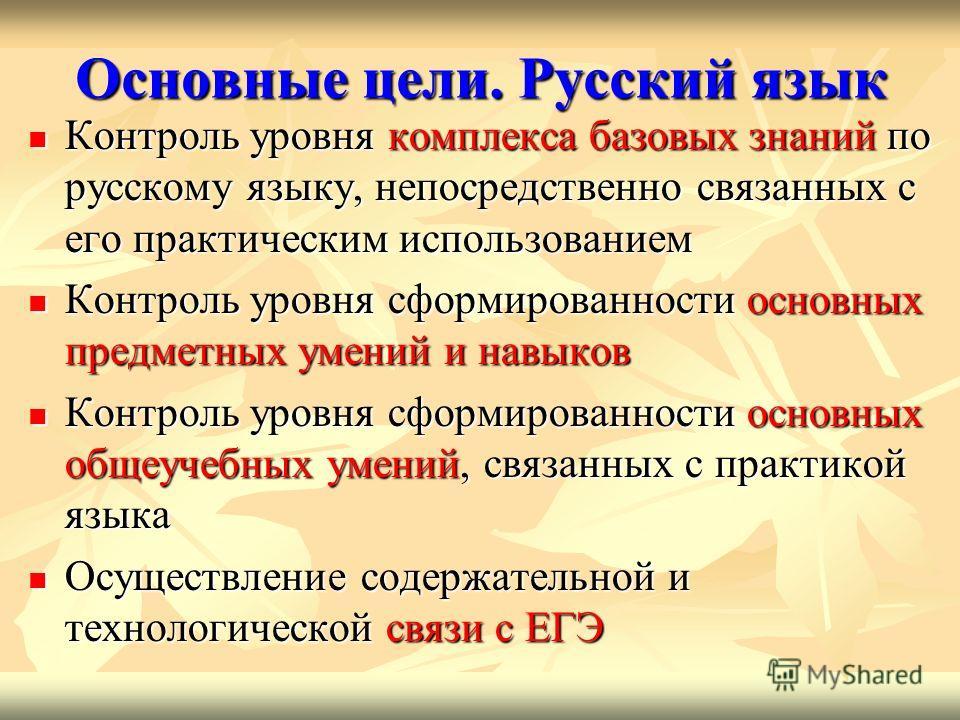 Основные цели. Русский язык Контроль уровня комплекса базовых знаний по русскому языку, непосредственно связанных с его практическим использованием Контроль уровня комплекса базовых знаний по русскому языку, непосредственно связанных с его практическ