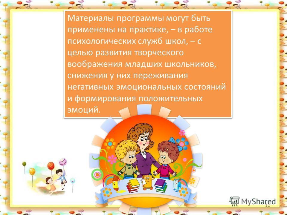 11 Материалы программы могут быть применены на практике, – в работе психологических служб школ, – с целью развития творческого воображения младших школьников, снижения у них переживания негативных эмоциональных состояний и формирования положительных