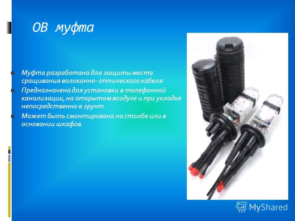 ОВ муфта Муфта разработана для защиты места сращивания волоконно- оптического кабеля Предназначена для установки в телефонной канализации, на открытом воздухе и при укладке непосредственно в грунт. Может быть смонтирована на столбе или в основании шк