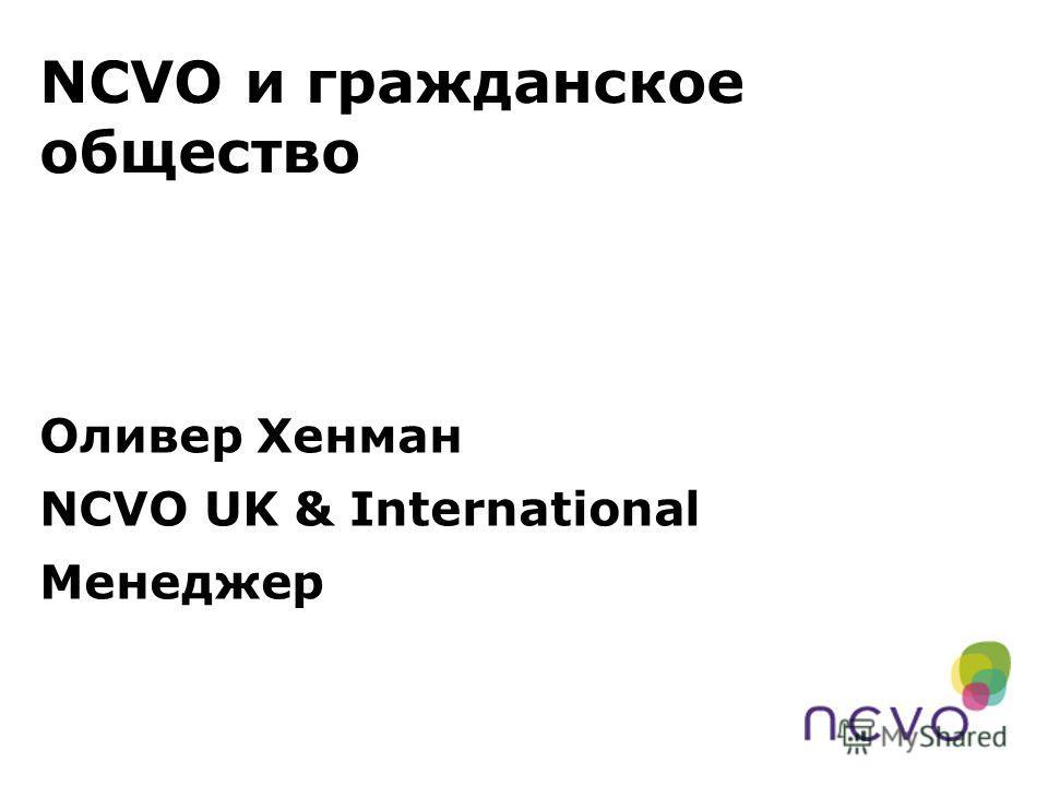 NCVO и гражданское общество Оливер Хенман NCVO UK & International Менеджер