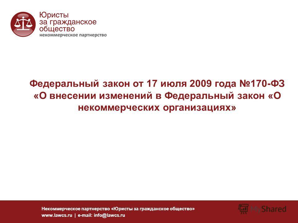 Федеральный закон от 17 июля 2009 года 170-ФЗ «О внесении изменений в Федеральный закон «О некоммерческих организациях» Некоммерческое партнерство «Юристы за гражданское общество» www.lawcs.ru | e-mail: info@lawcs.ru