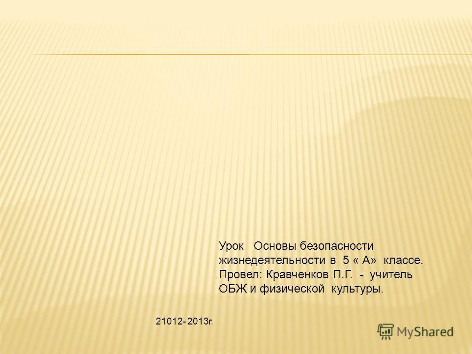 Урок Основы безопасности жизнедеятельности в 5 « А» классе. Провел: Кравченков П.Г. - учитель ОБЖ и физической культуры. 21012- 2013г.