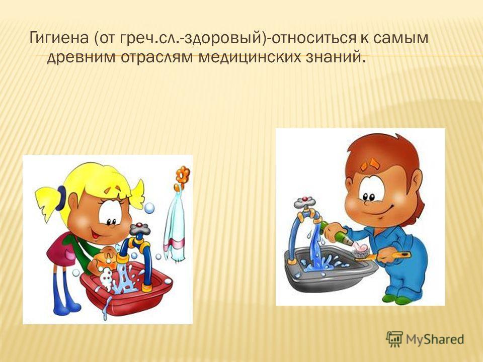 Гигиена (от греч.сл.-здоровый)-относиться к самым древним отраслям медицинских знаний.