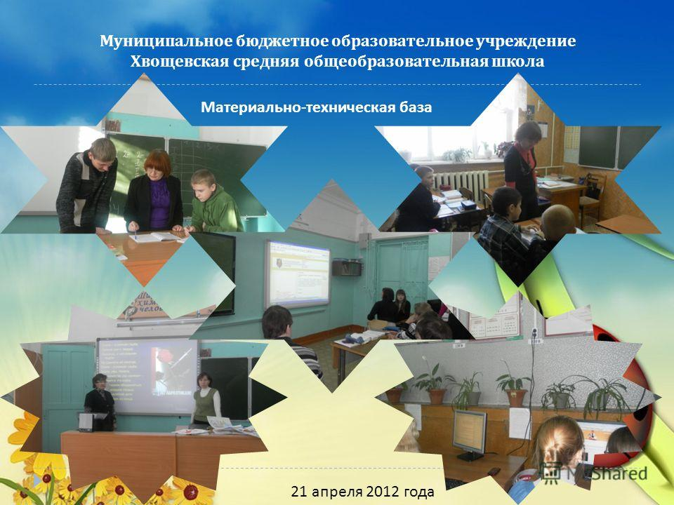 Муниципальное бюджетное образовательное учреждение Хвощевская средняя общеобразовательная школа 21 апреля 2012 года Материально - техническая база