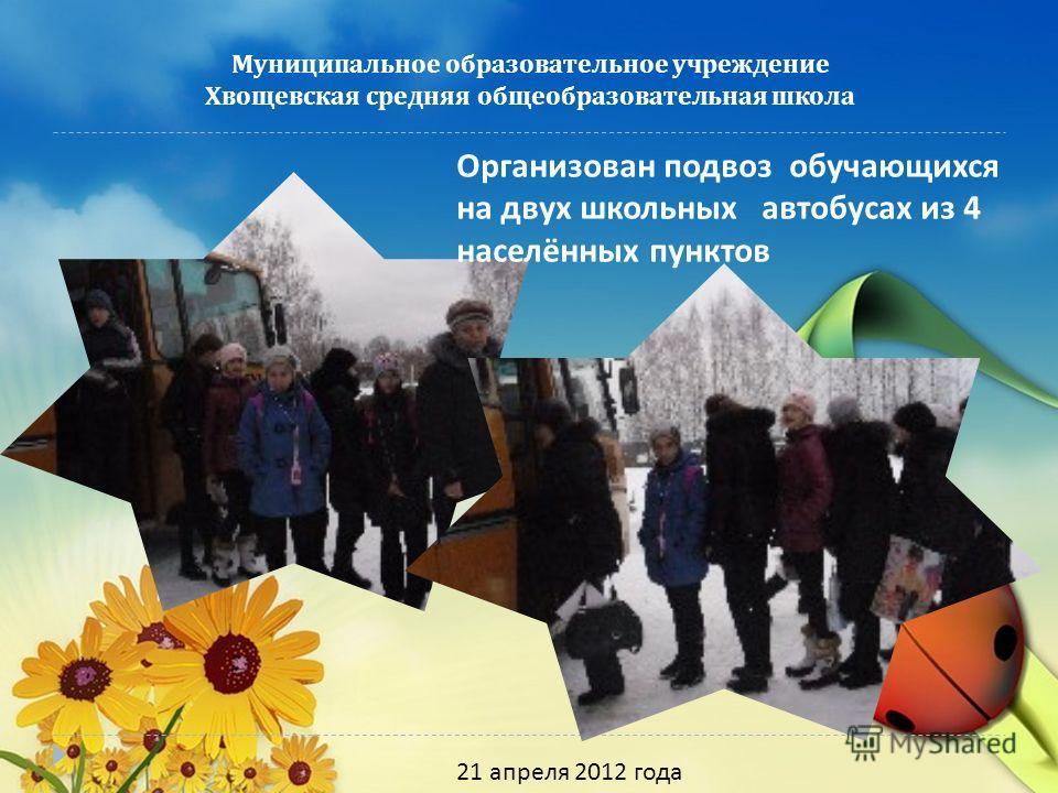 Муниципальное образовательное учреждение Хвощевская средняя общеобразовательная школа 21 апреля 2012 года Организован подвоз обучающихся на двух школьных автобусах из 4 населённых пунктов