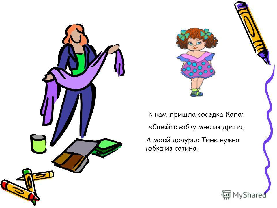 К нам пришла соседка Капа: «Сшейте юбку мне из драпа, А моей дочурке Тине нужна юбка из сатина.